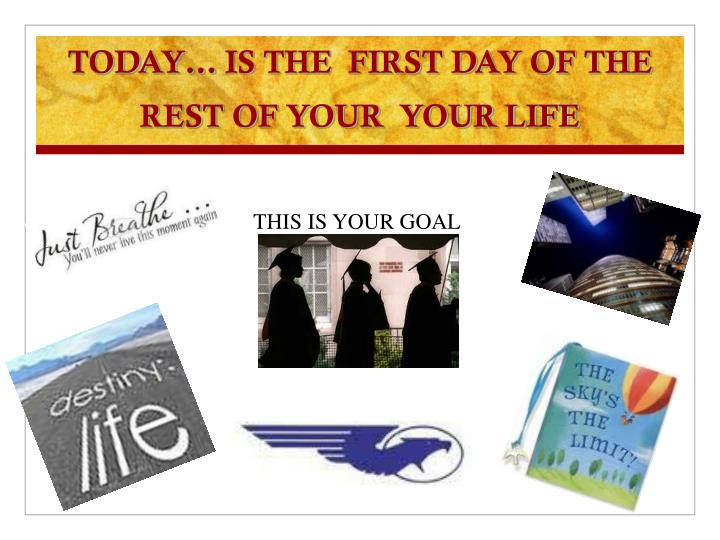 TODAY… IS THE  FIRST DAY OF THE REST OF YOUR  YOUR LIFE