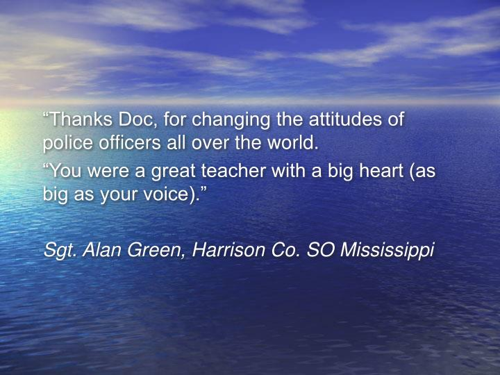"""Thanks Doc, for changing the attitudes of police officers all over the world."