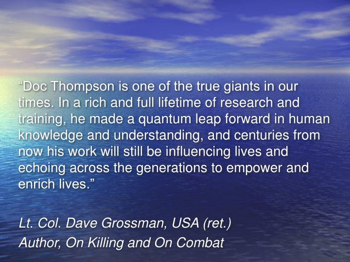 """Doc Thompson is one of the true giants in our times. In a rich and full lifetime of research and training, he made a quantum leap forward in human knowledge and understanding, and centuries from now his work will still be influencing lives and echoing across the generations to empower and enrich lives."""