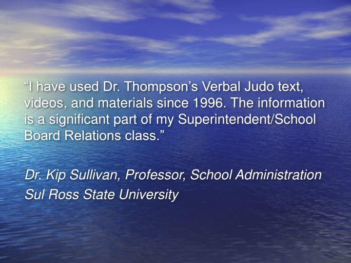 """I have used Dr. Thompson's Verbal Judo text, videos, and materials since 1996. The information is a significant part of my Superintendent/School Board Relations class."""
