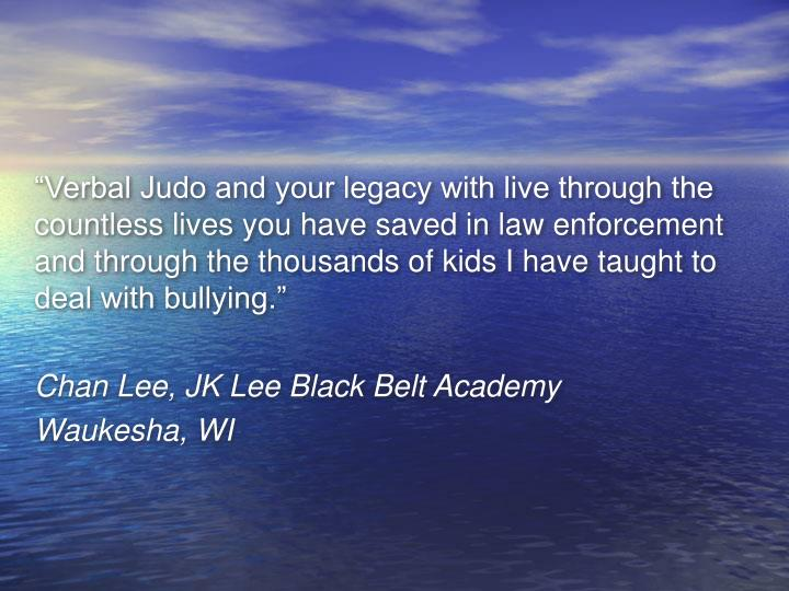 """Verbal Judo and your legacy with live through the countless lives you have saved in law enforcement and through the thousands of kids I have taught to deal with bullying."""