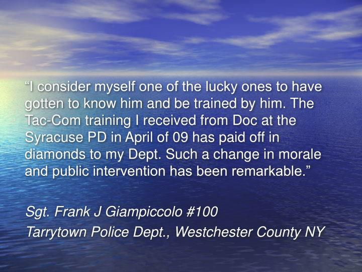 """I consider myself one of the lucky ones to have gotten to know him and be trained by him. The Tac-Com training I received from Doc at the Syracuse PD in April of 09 has paid off in diamonds to my Dept. Such a change in morale and public intervention has been remarkable."""