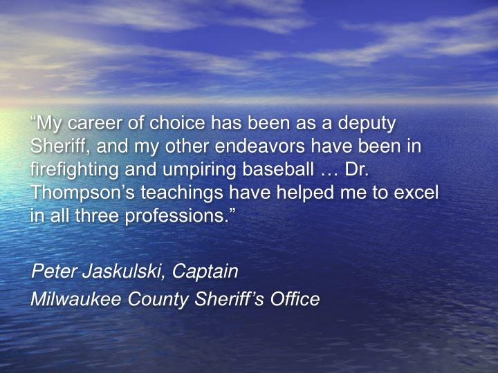 """My career of choice has been as a deputy Sheriff, and my other endeavors have been in firefighting and umpiring baseball … Dr. Thompson's teachings have helped me to excel in all three professions."""