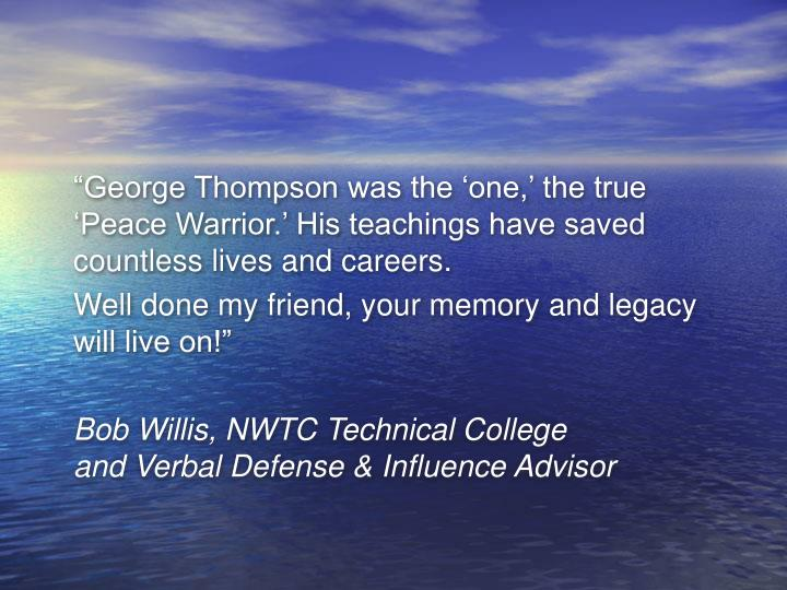 """George Thompson was the 'one,' the true 'Peace Warrior.' His teachings have saved countless lives and careers."