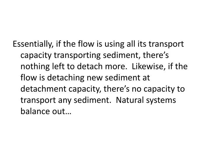 Essentially, if the flow is using all its transport capacity transporting sediment, there's nothing left to detach more.  Likewise, if the flow is detaching new sediment at detachment capacity, there's no capacity to transport any sediment.  Natural systems balance out…