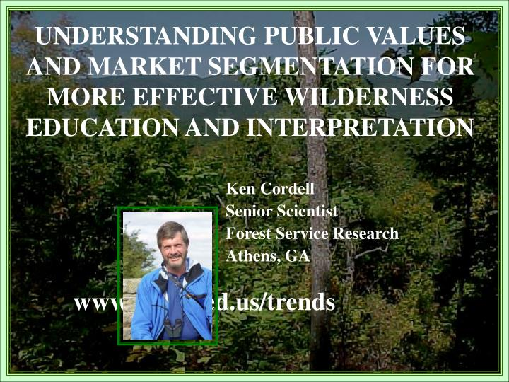 UNDERSTANDING PUBLIC VALUES AND MARKET SEGMENTATION FOR MORE EFFECTIVE WILDERNESS EDUCATION AND INTE...