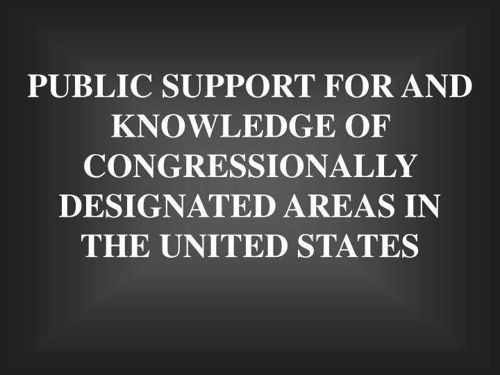 PUBLIC SUPPORT FOR AND KNOWLEDGE OF CONGRESSIONALLY DESIGNATED AREAS IN THE UNITED STATES