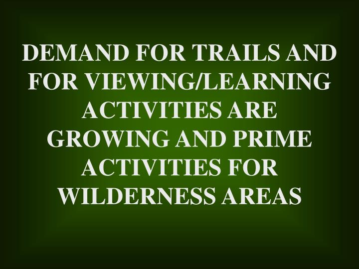 DEMAND FOR TRAILS AND FOR VIEWING/LEARNING ACTIVITIES ARE GROWING AND PRIME ACTIVITIES FOR WILDERNESS AREAS