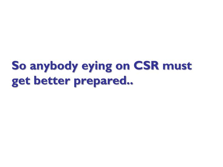 So anybody eying on CSR must get better prepared..