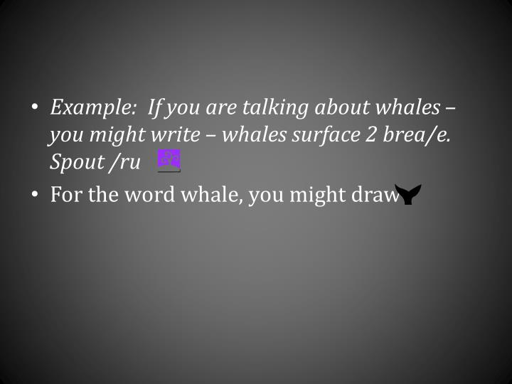 Example:  If you are talking about whales – you might write – whales surface 2