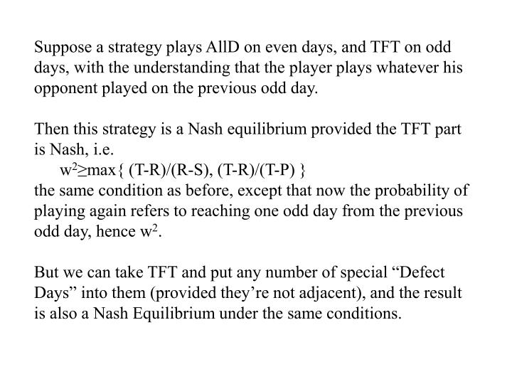 Suppose a strategy plays AllD on even days, and TFT on odd days, with the understanding that the player plays whatever his opponent played on the previous odd day.