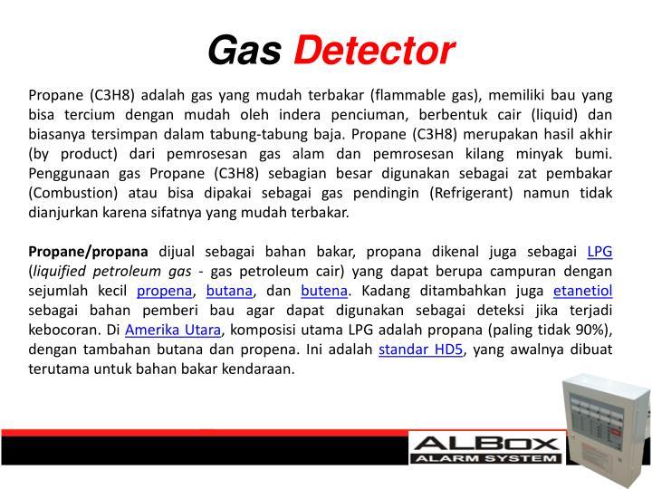 Propane (C3H8) adalah gas yang mudah terbakar (flammable gas), memiliki bau yang bisa tercium dengan mudah oleh indera penciuman, berbentuk cair (liquid) dan biasanya tersimpan dalam tabung-tabung baja. Propane (C3H8) merupakan hasil akhir (by product) dari pemrosesan gas alam dan pemrosesan kilang minyak bumi. Penggunaan gas Propane (C3H8) sebagian besar digunakan sebagai zat pembakar (Combustion) atau bisa dipakai sebagai gas pendingin (Refrigerant) namun tidak dianjurkan karena sifatnya yang mudah terbakar.