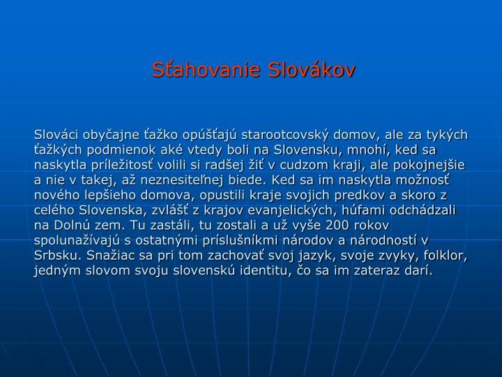 Slováci obyčajne ťažko opúšťajú starootcovský domov, ale za tykých ťažkých podmienok aké vtedy boli na Slovensku, mnohí, ked sa naskytla príležitosť volili si radšej žiť v cudzom kraji, ale pokojnejšie a nie v takej, až neznesiteľnej biede. Ked sa im naskytla možnosť nového lepšieho domova, opustili kraje svojich predkov a skoro z celého Slovenska, zvlášť z krajov evanjelických, húfami odchádzali na Dolnú zem. Tu zastáli, tu zostali a už vyše 200 rokov spolunažívajú s ostatnými príslušníkmi národov a národností v Srbsku. Snažiac sa pri tom zachovať svoj jazyk, svoje zvyky, folklor, jedným slovom svoju slovenskú identitu, čo sa im zateraz darí.