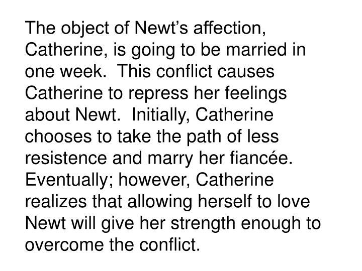 The object of Newts affection, Catherine, is going to be married in one week.  This conflict causes Catherine to repress her feelings about Newt.  Initially, Catherine chooses to take the path of less resistence and marry her fiance.  Eventually; however, Catherine realizes that allowing herself to love Newt will give her strength enough to overcome the conflict.
