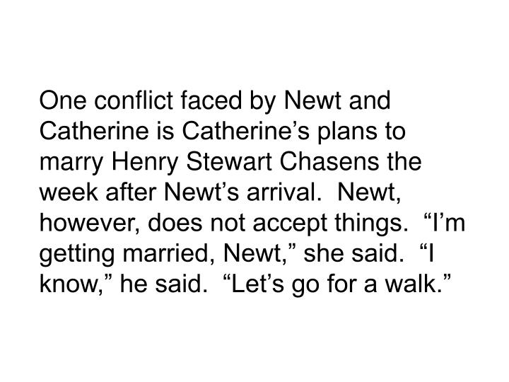 One conflict faced by Newt and Catherine is Catherines plans to marry Henry Stewart Chasens the week after Newts arrival.  Newt, however, does not accept things.  Im getting married, Newt, she said.  I know, he said.  Lets go for a walk.