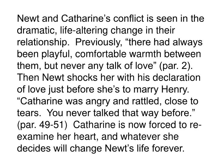 Newt and Catharines conflict is seen in the dramatic, life-altering change in their relationship.  Previously, there had always been playful, comfortable warmth between them, but never any talk of love (par. 2).  Then Newt shocks her with his declaration of love just before shes to marry Henry.  Catharine was angry and rattled, close to tears.  You never talked that way before. (par. 49-51)  Catharine is now forced to re-examine her heart, and whatever she decides will change Newts life forever.