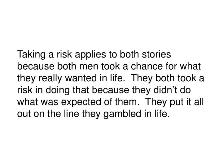 Taking a risk applies to both stories because both men took a chance for what they really wanted in life.  They both took a risk in doing that because they didnt do what was expected of them.  They put it all out on the line they gambled in life.