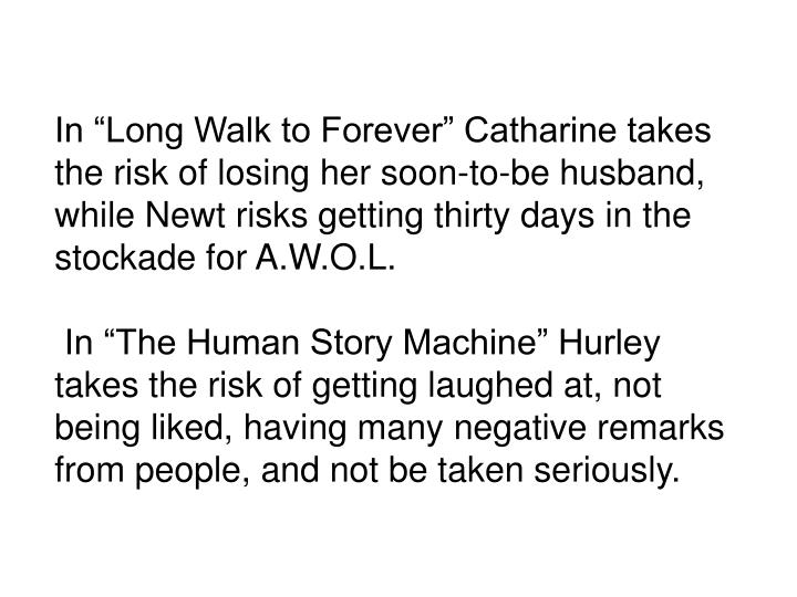 In Long Walk to Forever Catharine takes the risk of losing her soon-to-be husband, while Newt risks getting thirty days in the stockade for A.W.O.L.