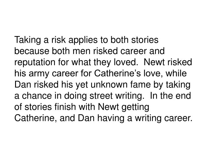 Taking a risk applies to both stories because both men risked career and reputation for what they loved.  Newt risked his army career for Catherines love, while Dan risked his yet unknown fame by taking a chance in doing street writing.  In the end of stories finish with Newt getting Catherine, and Dan having a writing career.