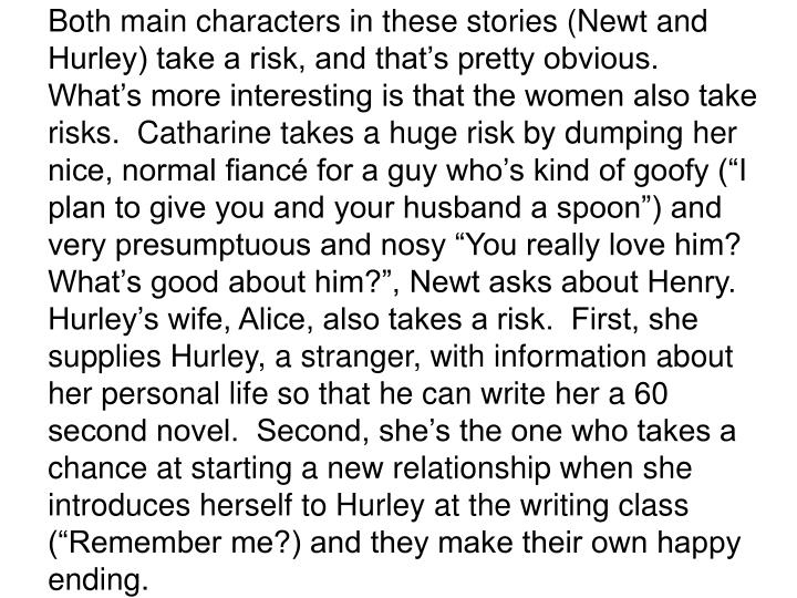Both main characters in these stories (Newt and Hurley) take a risk, and thats pretty obvious.  Whats more interesting is that the women also take risks.  Catharine takes a huge risk by dumping her nice, normal fianc for a guy whos kind of goofy (I plan to give you and your husband a spoon) and very presumptuous and nosy You really love him?  Whats good about him?, Newt asks about Henry.  Hurleys wife, Alice, also takes a risk.  First, she supplies Hurley, a stranger, with information about her personal life so that he can write her a 60 second novel.  Second, shes the one who takes a chance at starting a new relationship when she introduces herself to Hurley at the writing class (Remember me?) and they make their own happy ending.