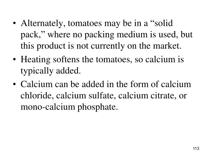 """Alternately, tomatoes may be in a """"solid pack,"""" where no packing medium is used, but this product is not currently on the market."""