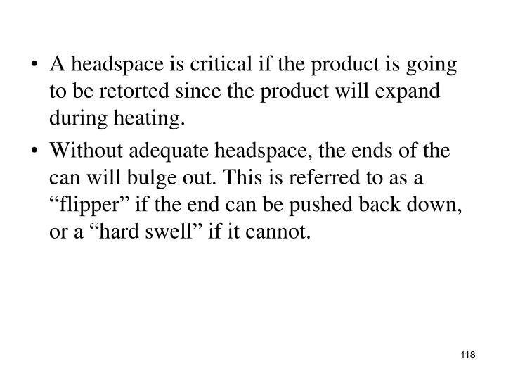 A headspace is critical if the product is going to be retorted since the product will expand during heating.
