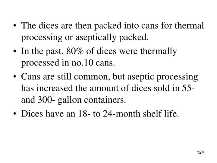 The dices are then packed into cans for thermal processing or aseptically packed.