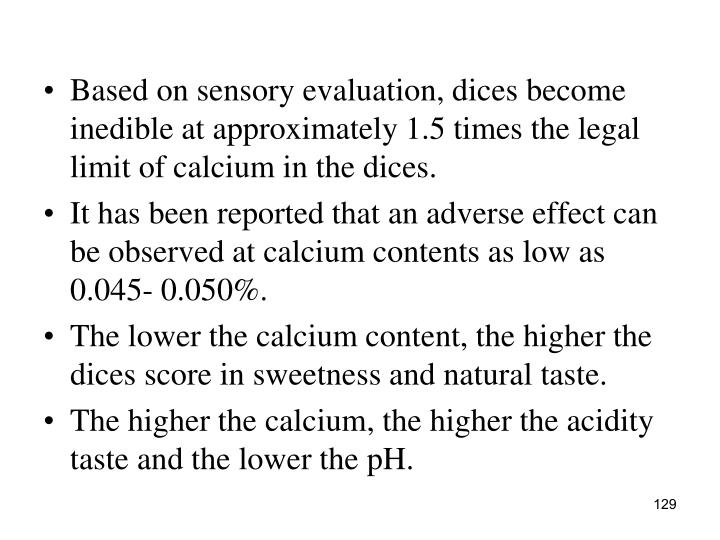 Based on sensory evaluation, dices become inedible at approximately 1.5 times the legal limit of calcium in the dices.