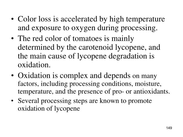 Color loss is accelerated by high temperature and exposure to oxygen during processing.
