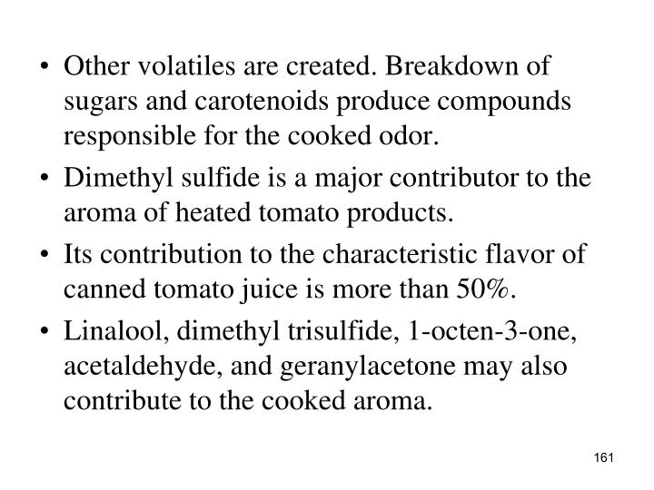Other volatiles are created. Breakdown of sugars and carotenoids produce compounds responsible for the cooked odor.