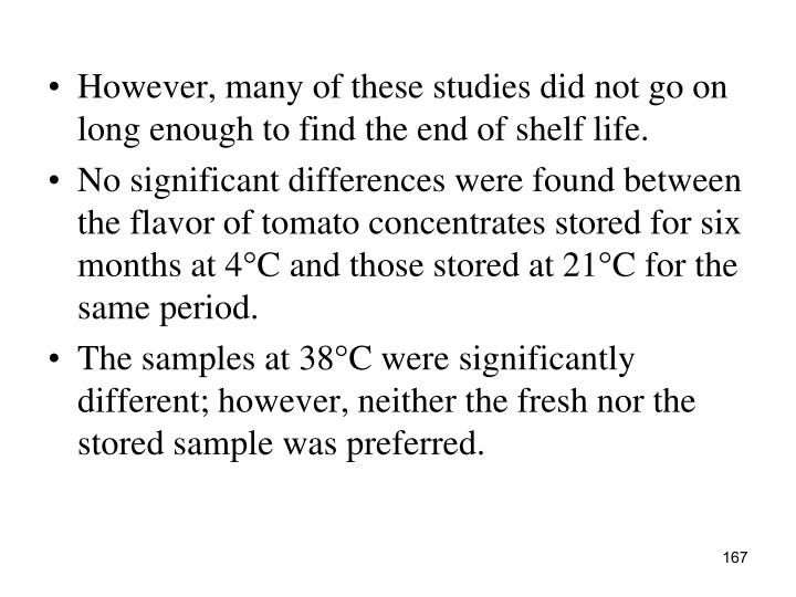 However, many of these studies did not go on long enough to find the end of shelf life.