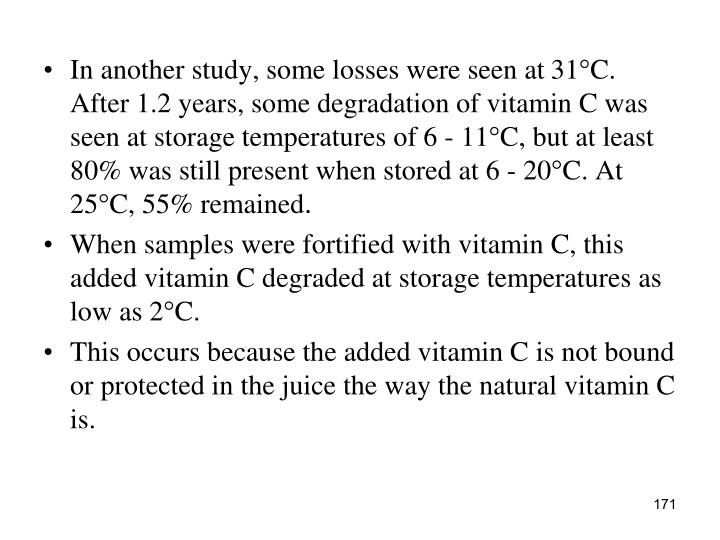 In another study, some losses were seen at 31°C. After 1.2 years, some degradation of vitamin C was seen at storage temperatures of 6 - 11°C, but at least 80% was still present when stored at 6 - 20°C. At 25°C, 55% remained