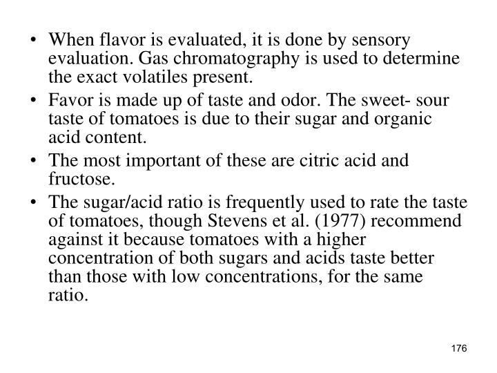 When flavor is evaluated, it is done by sensory evaluation. Gas chromatography is used to determine the exact volatiles present.