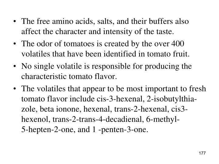 The free amino acids, salts, and their buffers also affect the character and intensity of the taste.