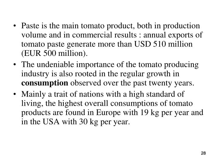 Paste is the main tomato product, both in production volume and in commercial results : annual exports of tomato paste generate more than USD 510 million (EUR 500 million).