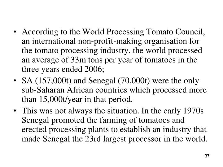 According to the World Processing Tomato Council, an international non-profit-making organisation for the tomato processing industry, the world processed an average of 33m tons per year of tomatoes in the three years ended 2006;