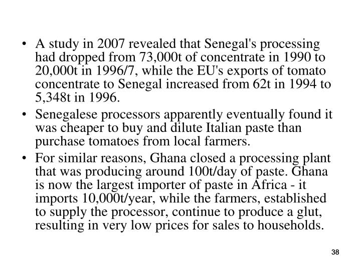A study in 2007 revealed that Senegal's processing had dropped from 73,000t of concentrate in 1990 to 20,000t in 1996/7, while the EU's exports of tomato concentrate to Senegal increased from 62t in 1994 to 5,348t in 1996.