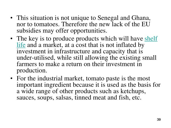 This situation is not unique to Senegal and Ghana, nor to tomatoes. Therefore the new lack of the EU subsidies may offer opportunities.