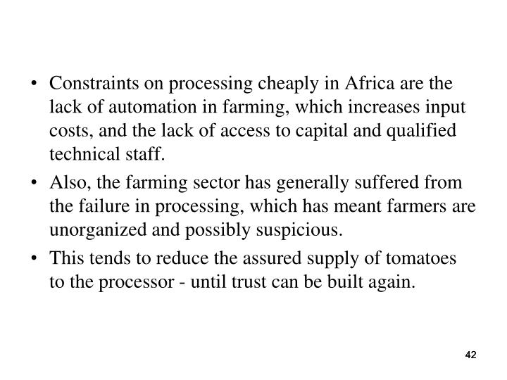 Constraints on processing cheaply in Africa are the lack of automation in farming, which increases input costs, and the lack of access to capital and qualified technical staff.