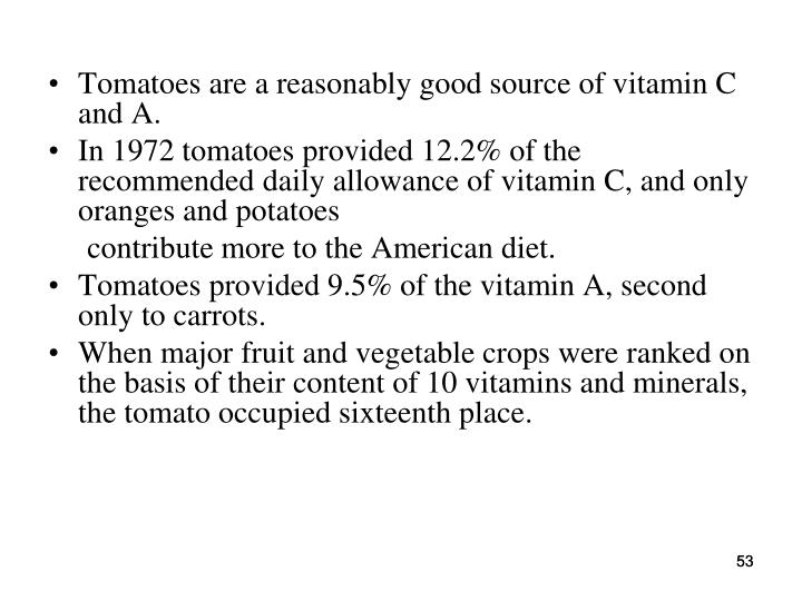 Tomatoes are a reasonably good source of vitamin C and A.