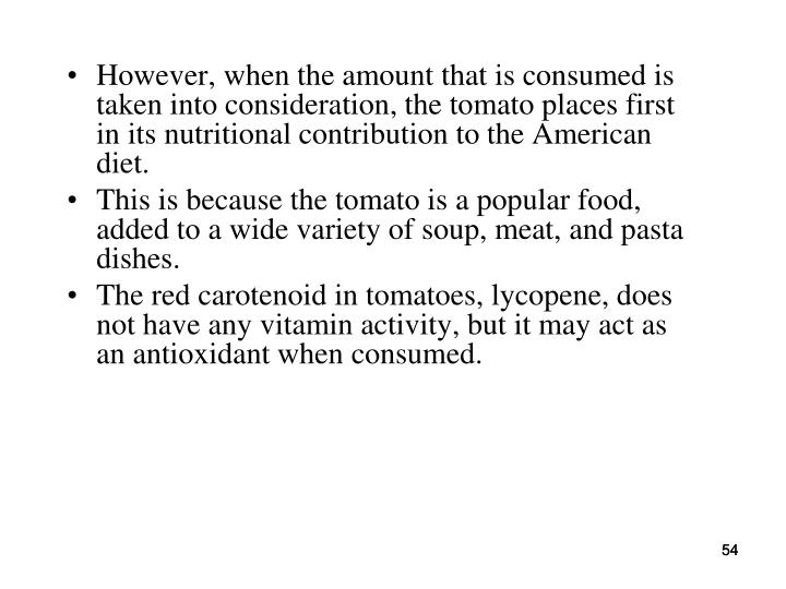 However, when the amount that is consumed is taken into consideration, the tomato places first in its nutritional contribution to the American diet.