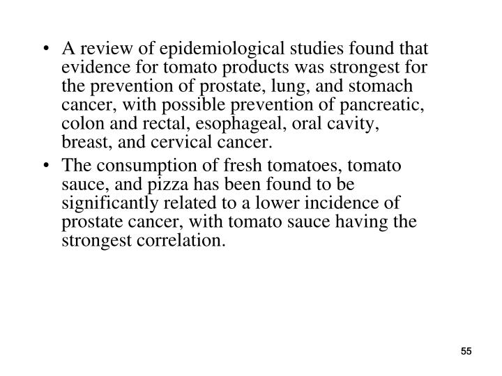 A review of epidemiological studies found that evidence for tomato products was strongest for the prevention of prostate, lung, and stomach cancer, with possible prevention of pancreatic, colon and rectal, esophageal, oral cavity, breast, and cervical cancer.