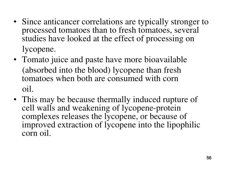 Since anticancer correlations are typically stronger to processed tomatoes than to fresh tomatoes, several studies have looked at the effect of processing on