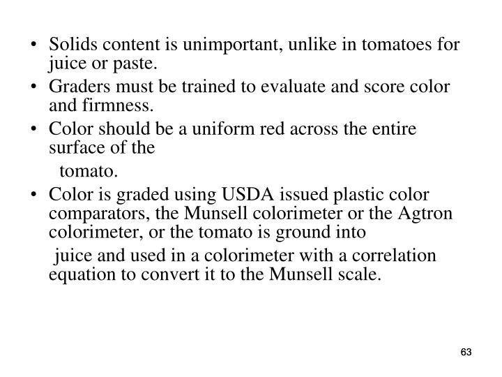 Solids content is unimportant, unlike in tomatoes for juice or paste.