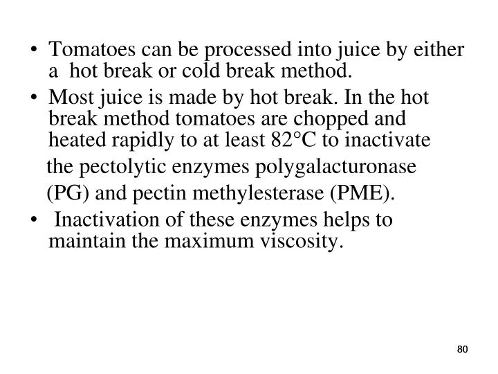 Tomatoes can be processed into juice by either a  hot break or cold break method.
