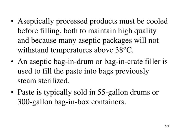 Aseptically processed products must be cooled before filling, both to maintain high quality and because many aseptic packages will not withstand temperatures above 38°C.