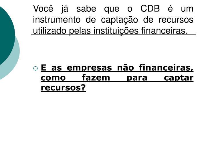 Você já sabe que o CDB é um instrumento de captação de recursos utilizado pelas instituições financeiras.