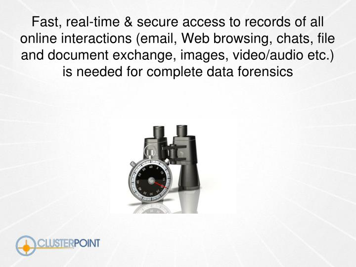 Fast, real-time & secure access to records of all online interactions (email, Web browsing, chats, file and document exchange, images, video/audio etc.) is needed for complete data forensics