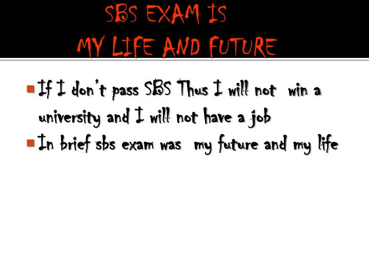 Sbs exam is my life and future