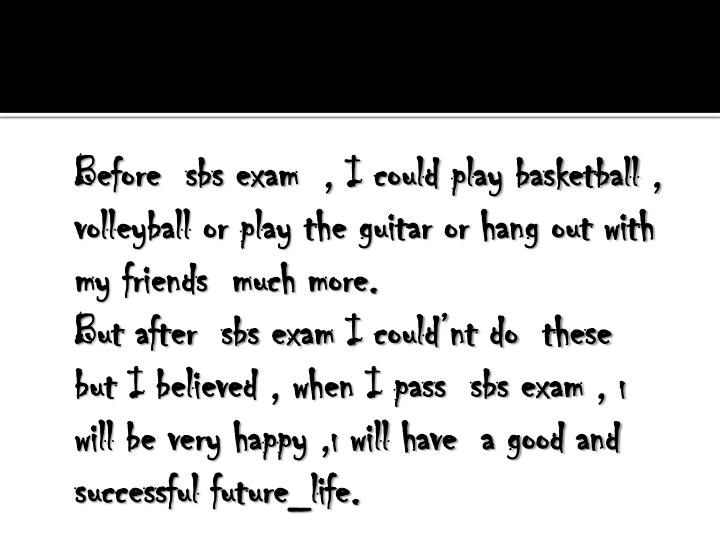 Before  sbs exam  , I could play basketball , volleyball or play the guitar or hang out with my friends  much more.
